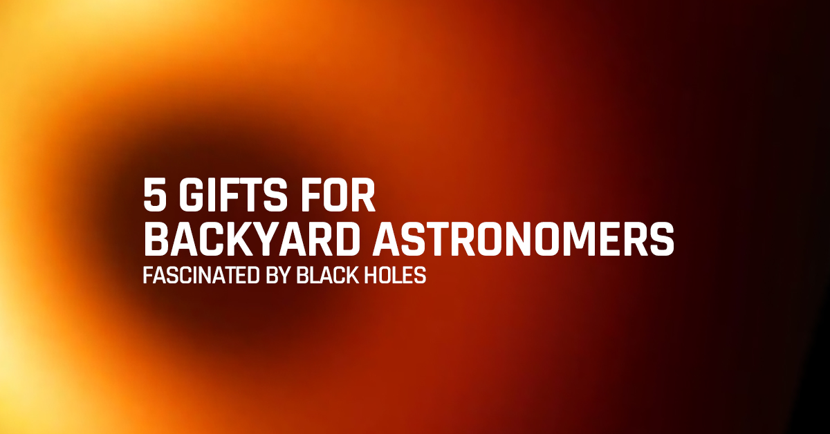 5 gifts for backyard astronomers fascinated by black holes